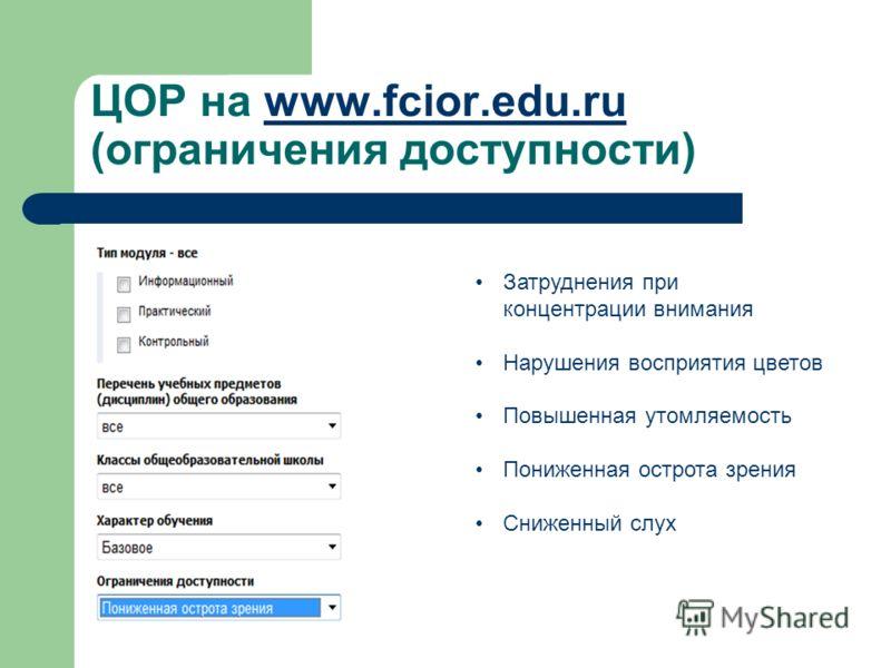 ЦОР на www.fcior.edu.ru (ограничения доступности)www.fcior.edu.ru Затруднения при концентрации внимания Нарушения восприятия цветов Повышенная утомляемость Пониженная острота зрения Сниженный слух