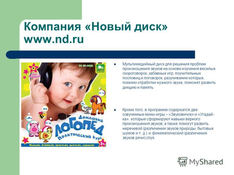 Компания «Новый диск» www.nd.ru Мультимедийный диск для решения проблем произношения звуков на основе изучения веселых скороговорок, забавных игр, поучительных пословиц и поговорок, разучивание которых, помимо отработки нужного звука, поможет развить