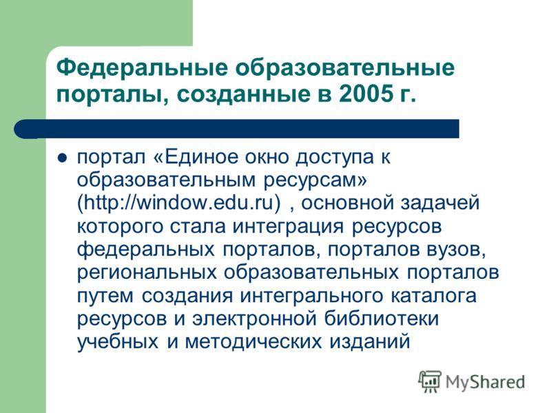 Федеральные образовательные порталы, созданные в 2005 г. портал «Единое окно доступа к образовательным ресурсам» (http://window.edu.ru), основной задачей которого стала интеграция ресурсов федеральных порталов, порталов вузов, региональных образовате