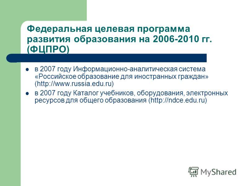 Федеральная целевая программа развития образования на 2006-2010 гг. (ФЦПРО) в 2007 году Информационно-аналитическая система «Российское образование для иностранных граждан» (http://www.russia.edu.ru) в 2007 году Каталог учебников, оборудования, элект