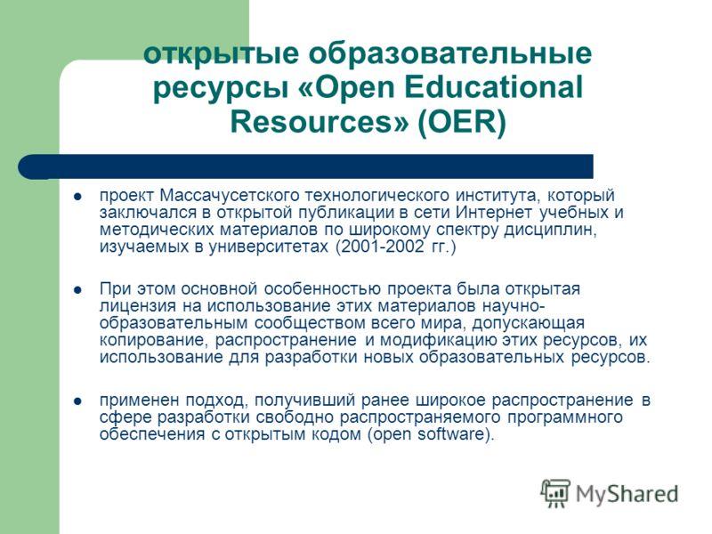 открытые образовательные ресурсы «Open Educational Resources» (OER) проект Массачусетского технологического института, который заключался в открытой публикации в сети Интернет учебных и методических материалов по широкому спектру дисциплин, изучаемых