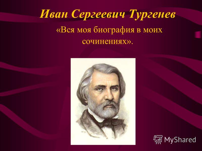 Иван Сергеевич Тургенев «Вся моя биография в моих сочинениях».