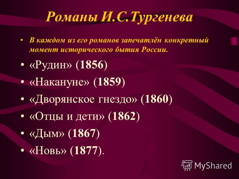 Романы И.С.Тургенева В каждом из его романов запечатлён конкретный момент исторического бытия России. «Рудин» (1856) «Накануне» (1859) «Дворянское гнездо» (1860) «Отцы и дети» (1862) «Дым» (1867) «Новь» (1877).