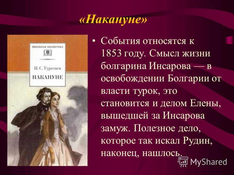 «Накануне» События относятся к 1853 году. Смысл жизни болгарина Инсарова в освобождении Болгарии от власти турок, это становится и делом Елены, вышедшей за Инсарова замуж. Полезное дело, которое так искал Рудин, наконец, нашлось.