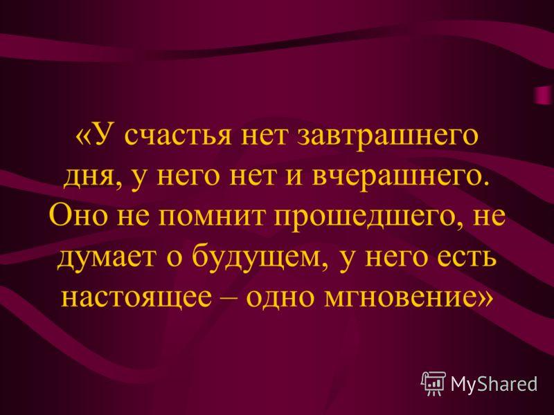 «У счастья нет завтрашнего дня, у него нет и вчерашнего. Оно не помнит прошедшего, не думает о будущем, у него есть настоящее – одно мгновение»
