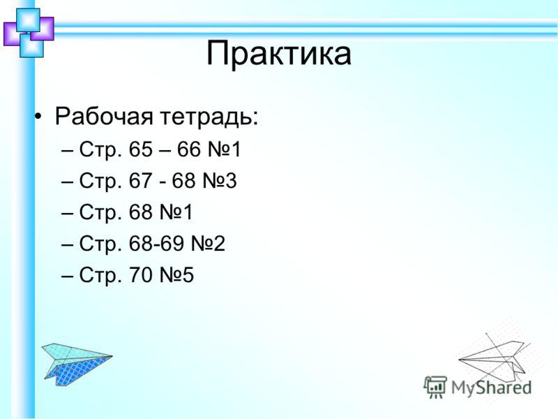 Практика Рабочая тетрадь: –Стр. 65 – 66 1 –Стр. 67 - 68 3 –Стр. 68 1 –Стр. 68-69 2 –Стр. 70 5