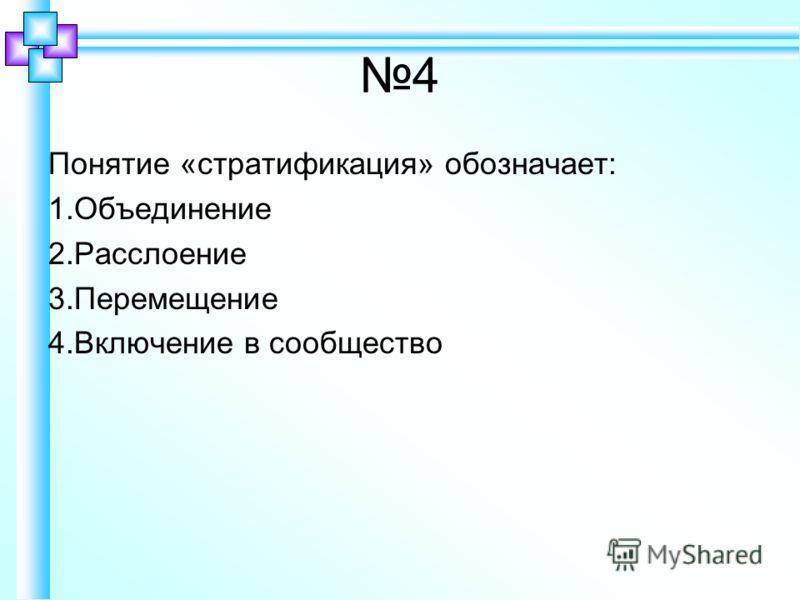 4 Понятие «стратификация» обозначает: 1.Объединение 2.Расслоение 3.Перемещение 4.Включение в сообщество