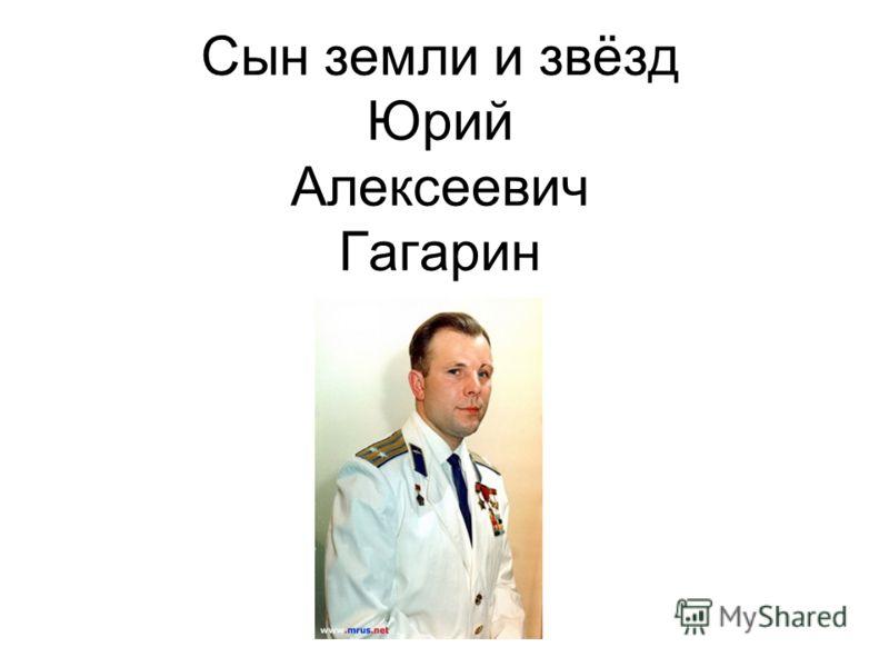 Сын земли и звёзд Юрий Алексеевич Гагарин