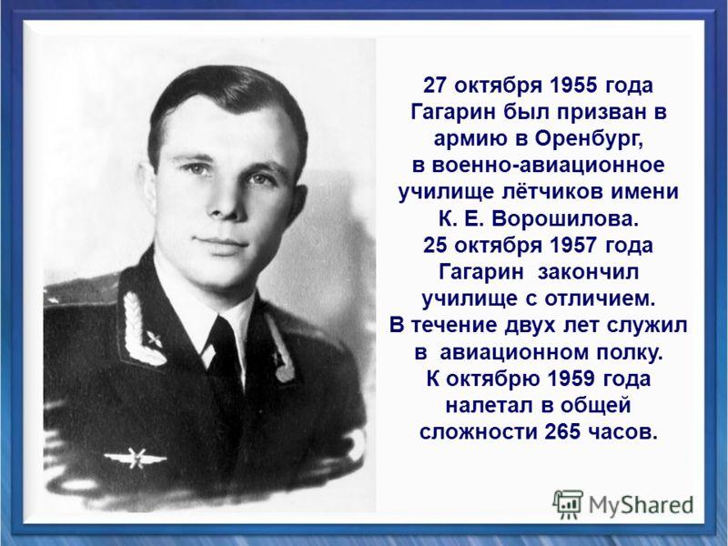 27 октября 1955 года Гагарин был призван в армию в Оренбург, в военно-авиационное училище лётчиков имени К. Е. Ворошилова. 25 октября 1957 года Гагарин закончил училище с отличием. В течение двух лет служил в авиационном полку. К октябрю 1959 года на