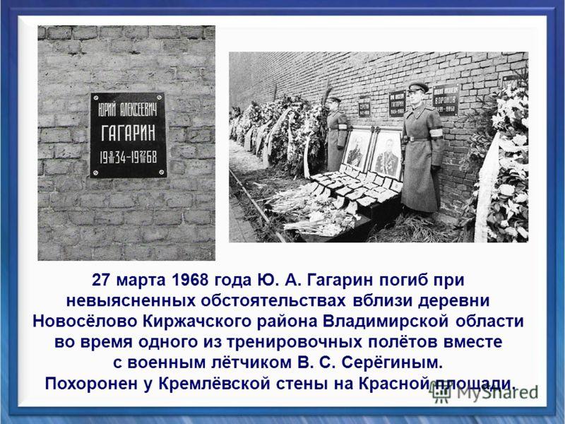 27 марта 1968 года Ю. А. Гагарин погиб при невыясненных обстоятельствах вблизи деревни Новосёлово Киржачского района Владимирской области во время одного из тренировочных полётов вместе с военным лётчиком В. С. Серёгиным. Похоронен у Кремлёвской стен