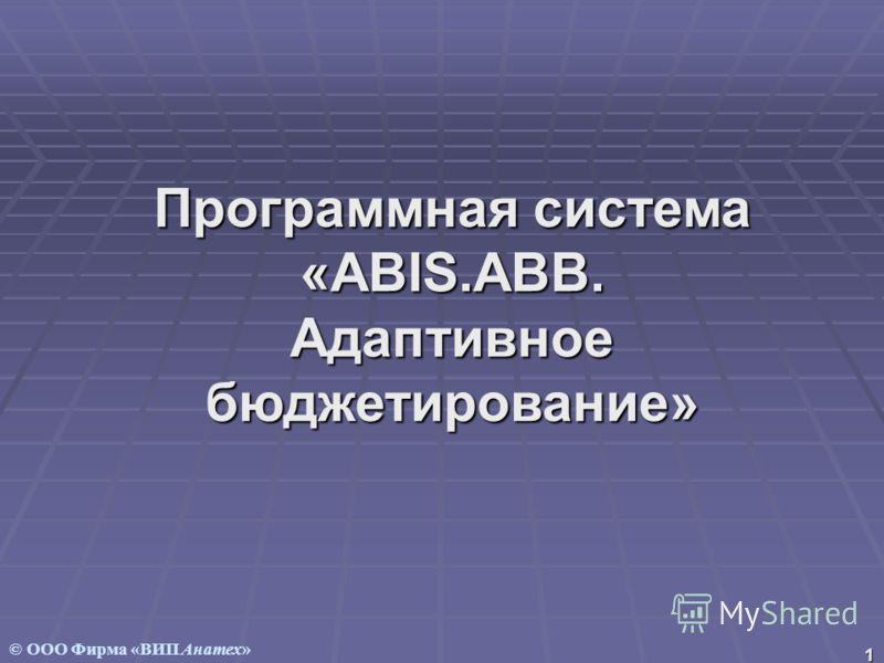 © ООО Фирма «ВИП Анатех» 1 Программная система «ABIS.AВB. Адаптивное бюджетирование»