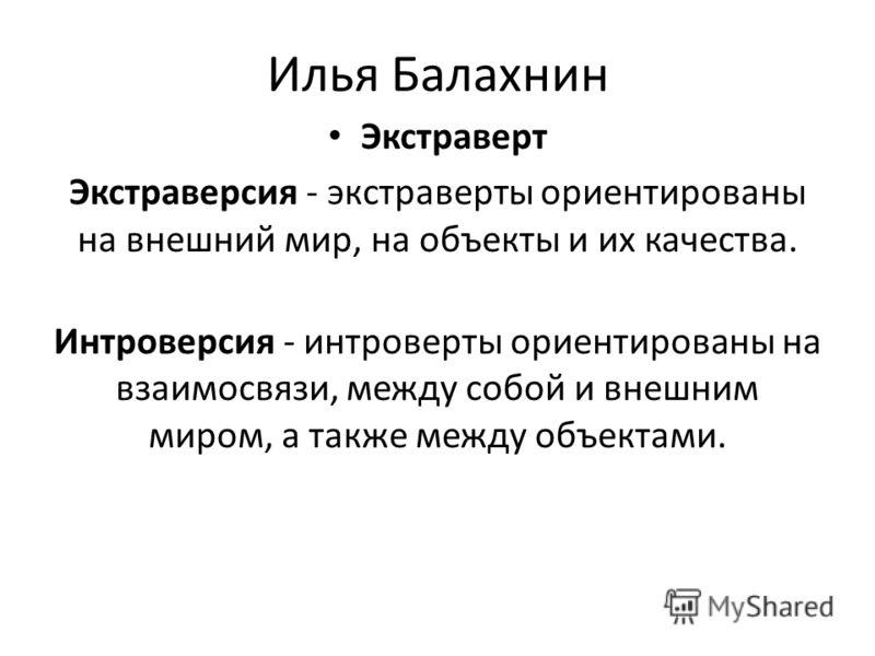 Илья Балахнин Экстраверт Экстраверсия - экстраверты ориентированы на внешний мир, на объекты и их качества. Интроверсия - интроверты ориентированы на взаимосвязи, между собой и внешним миром, а также между объектами.
