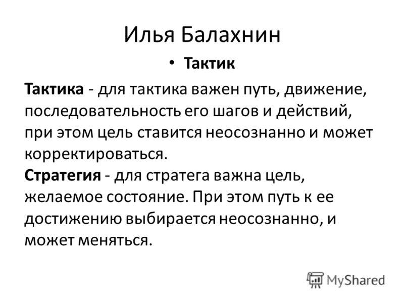 Илья Балахнин Тактик Тактика - для тактика важен путь, движение, последовательность его шагов и действий, при этом цель ставится неосознанно и может корректироваться. Стратегия - для стратега важна цель, желаемое состояние. При этом путь к ее достиже