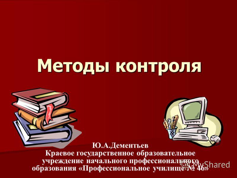 Методы контроля Ю.А.Дементьев Краевое государственное образовательное учреждение начального профессионального образования «Профессиональное училище 46»