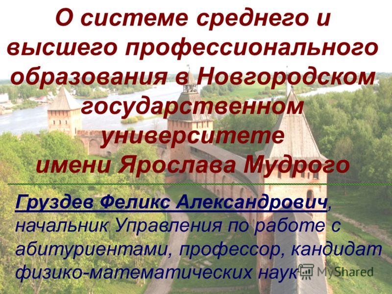 О системе среднего и высшего профессионального образования в Новгородском государственном университете имени Ярослава Мудрого Груздев Феликс Александрович, начальник Управления по работе с абитуриентами, профессор, кандидат физико-математических наук