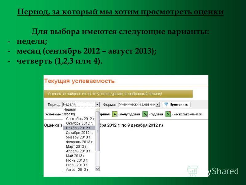 Период, за который мы хотим просмотреть оценки Для выбора имеются следующие варианты: - неделя; - месяц (сентябрь 2012 – август 2013); - четверть (1,2,3 или 4).