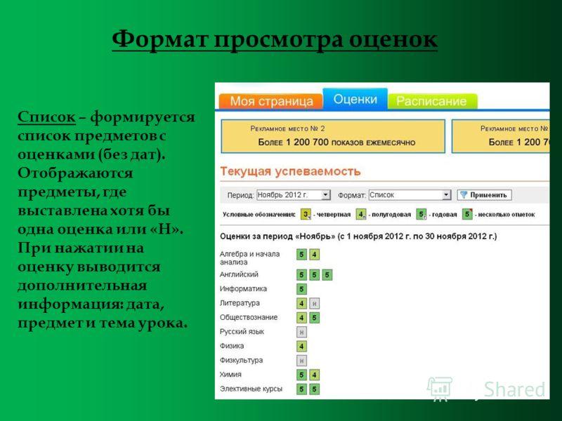 Список – формируется список предметов с оценками (без дат). Отображаются предметы, где выставлена хотя бы одна оценка или «Н». При нажатии на оценку выводится дополнительная информация: дата, предмет и тема урока. Формат просмотра оценок