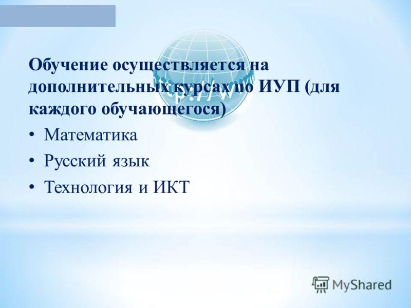 Обучение осуществляется на дополнительных курсах по ИУП (для каждого обучающегося) Математика Русский язык Технология и ИКТ