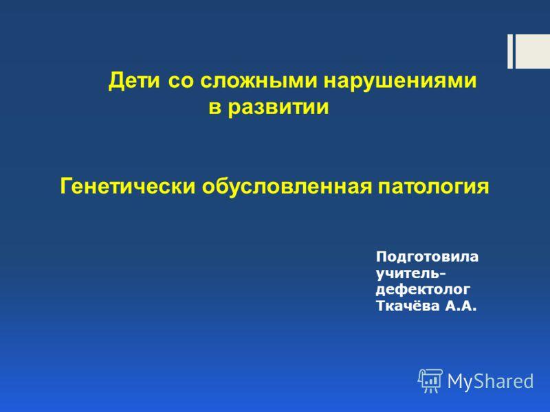 Дети со сложными нарушениями в развитии Генетически обусловленная патология Подготовила учитель- дефектолог Ткачёва А.А.