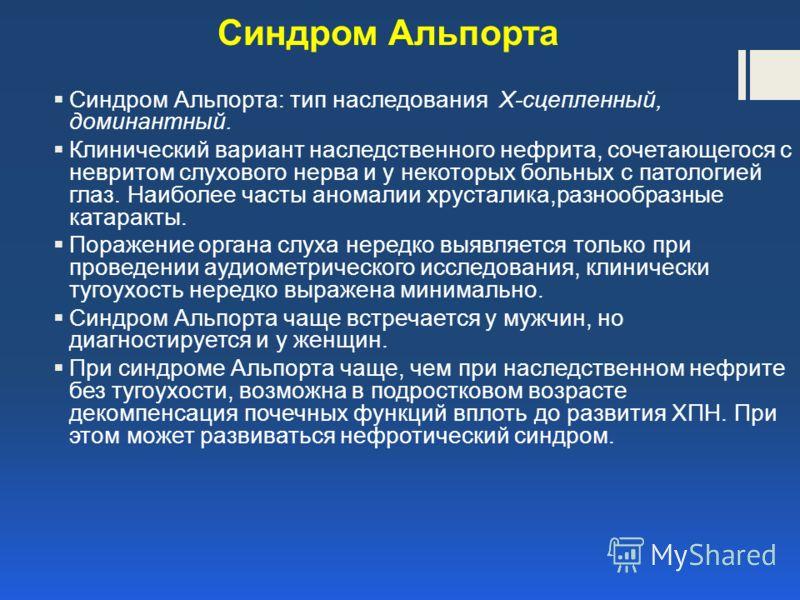 Синдром Альпорта Синдром Альпорта: тип наследования X-сцепленный, доминантный. Клинический вариант наследственного нефрита, сочетающегося с невритом слухового нерва и у некоторых больных с патологией глаз. Наиболее часты аномалии хрусталика,разнообра