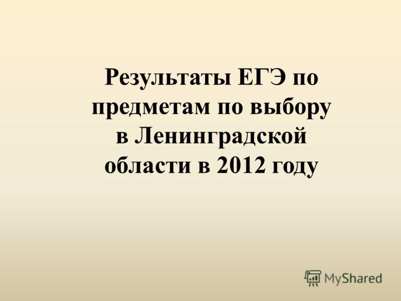 Результаты ЕГЭ по предметам по выбору в Ленинградской области в 2012 году