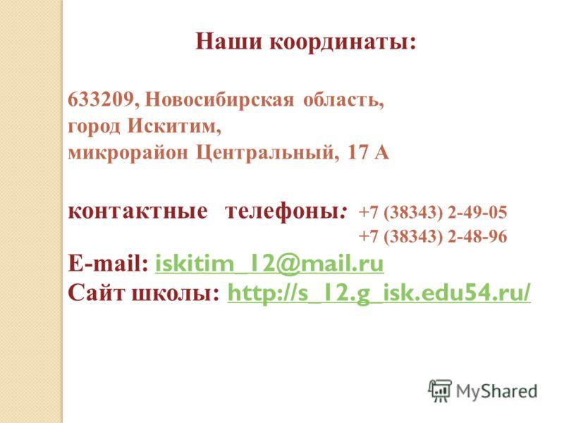 Наши координаты: 633209, Новосибирская область, город Искитим, микрорайон Центральный, 17 А контактные телефоны: +7 (38343) 2-49-05 +7 (38343) 2-48-96 E-mail: iskitim_12@mail.ru iskitim_12@mail.ru Сайт школы: http://s_12.g_isk.edu54.ru/ http://s_12.g