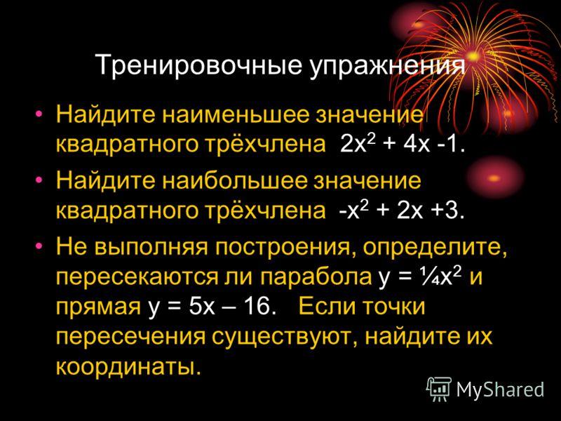 Тренировочные упражнения Найдите наименьшее значение квадратного трёхчлена 2x 2 + 4x -1. Найдите наибольшее значение квадратного трёхчлена -x 2 + 2x +3. Не выполняя построения, определите, пересекаются ли парабола y = ¼x 2.и прямая у = 5х – 16. Если