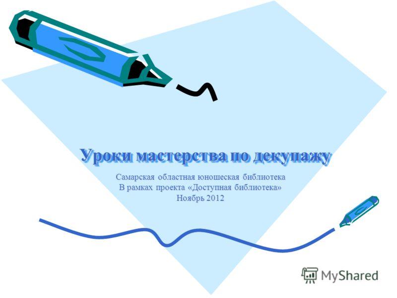Уроки мастерства по декупажу Самарская областная юношеская библиотека В рамках проекта «Доступная библиотека» Ноябрь 2012