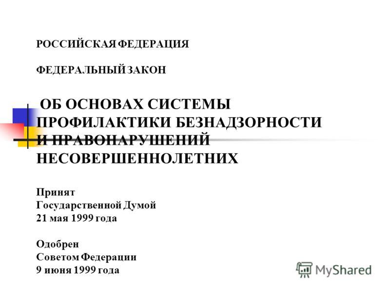 РОССИЙСКАЯ ФЕДЕРАЦИЯ ФЕДЕРАЛЬНЫЙ ЗАКОН ОБ ОСНОВАХ СИСТЕМЫ ПРОФИЛАКТИКИ БЕЗНАДЗОРНОСТИ И ПРАВОНАРУШЕНИЙ НЕСОВЕРШЕННОЛЕТНИХ Принят Государственной Думой 21 мая 1999 года Одобрен Советом Федерации 9 июня 1999 года