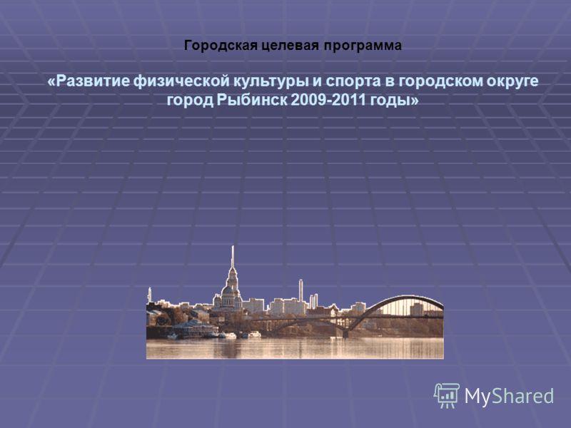 Городская целевая программа «Развитие физической культуры и спорта в городском округе город Рыбинск 2009-2011 годы»