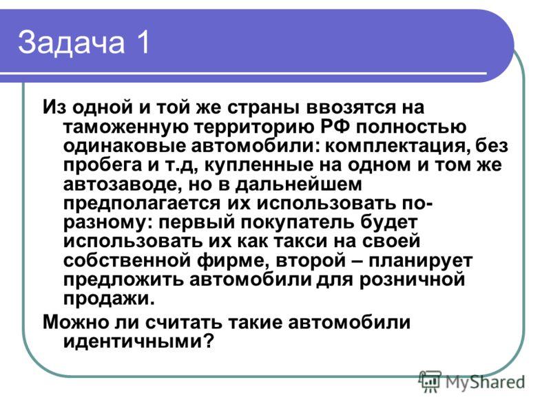 Задача 1 Из одной и той же страны ввозятся на таможенную территорию РФ полностью одинаковые автомобили: комплектация, без пробега и т.д, купленные на одном и том же автозаводе, но в дальнейшем предполагается их использовать по- разному: первый покупа