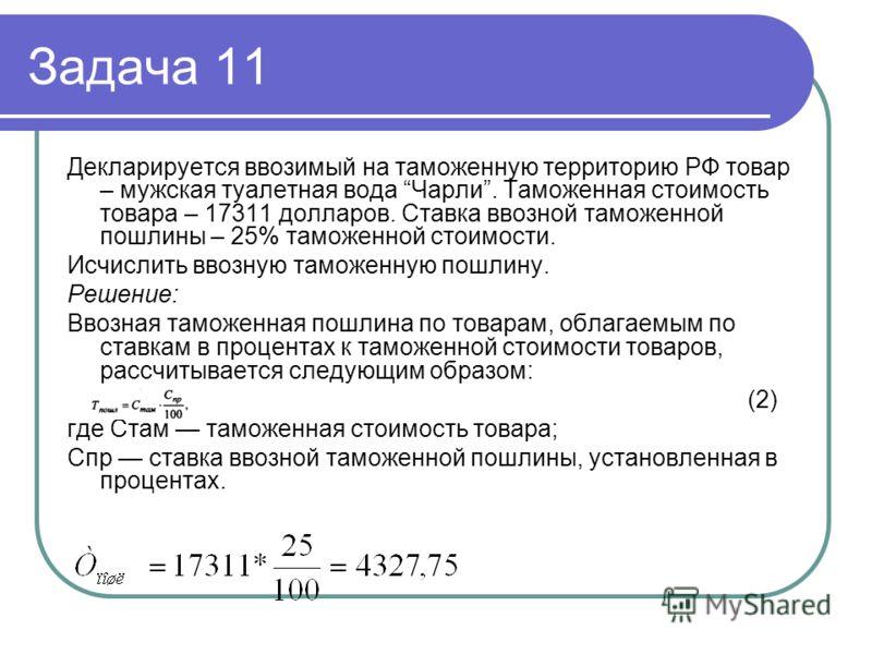 Задача 11 Декларируется ввозимый на таможенную территорию РФ товар – мужская туалетная вода Чарли. Таможенная стоимость товара – 17311 долларов. Ставка ввозной таможенной пошлины – 25% таможенной стоимости. Исчислить ввозную таможенную пошлину. Решен