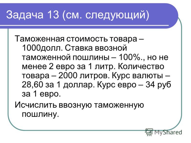 Задача 13 (см. следующий) Таможенная стоимость товара – 1000долл. Ставка ввозной таможенной пошлины – 100%., но не менее 2 евро за 1 литр. Количество товара – 2000 литров. Курс валюты – 28,60 за 1 доллар. Курс евро – 34 руб за 1 евро. Исчислить ввозн
