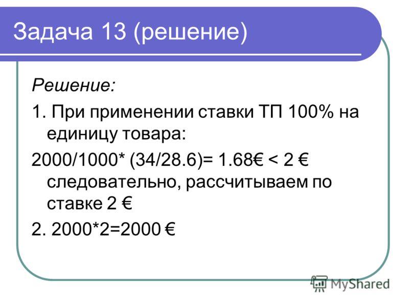 Задача 13 (решение) Решение: 1. При применении ставки ТП 100% на единицу товара: 2000/1000* (34/28.6)= 1.68 < 2 следовательно, рассчитываем по ставке 2 2. 2000*2=2000