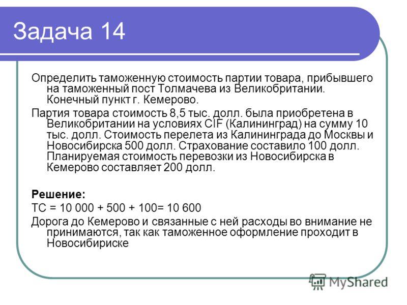 Задача 14 Определить таможенную стоимость партии товара, прибывшего на таможенный пост Толмачева из Великобритании. Конечный пункт г. Кемерово. Партия товара стоимость 8,5 тыс. долл. была приобретена в Великобритании на условиях CIF (Калининград) на