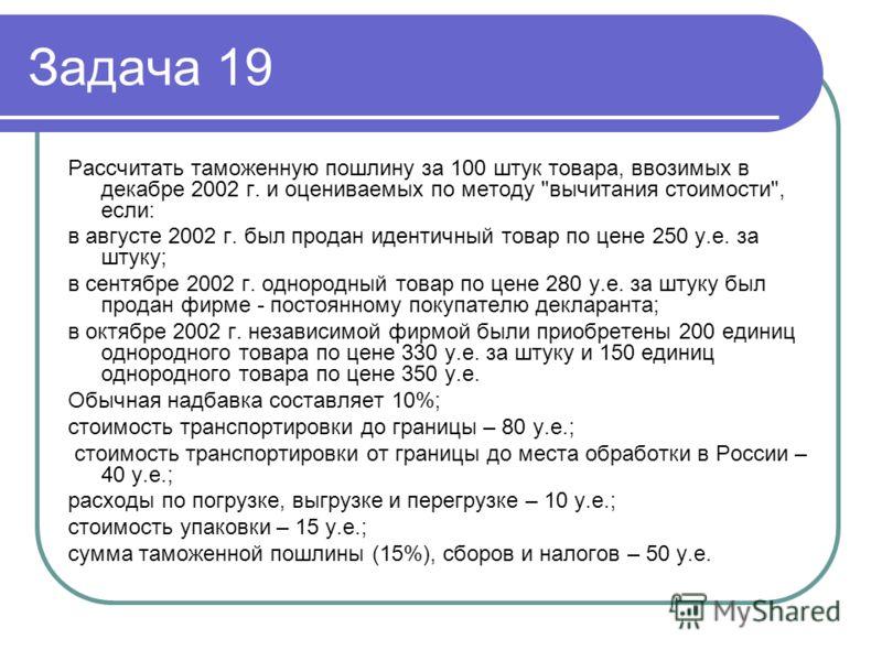 Задача 19 Рассчитать таможенную пошлину за 100 штук товара, ввозимых в декабре 2002 г. и оцениваемых по методу