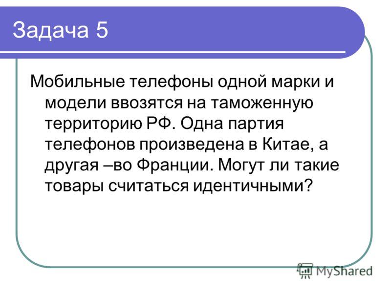 Задача 5 Мобильные телефоны одной марки и модели ввозятся на таможенную территорию РФ. Одна партия телефонов произведена в Китае, а другая –во Франции. Могут ли такие товары считаться идентичными?