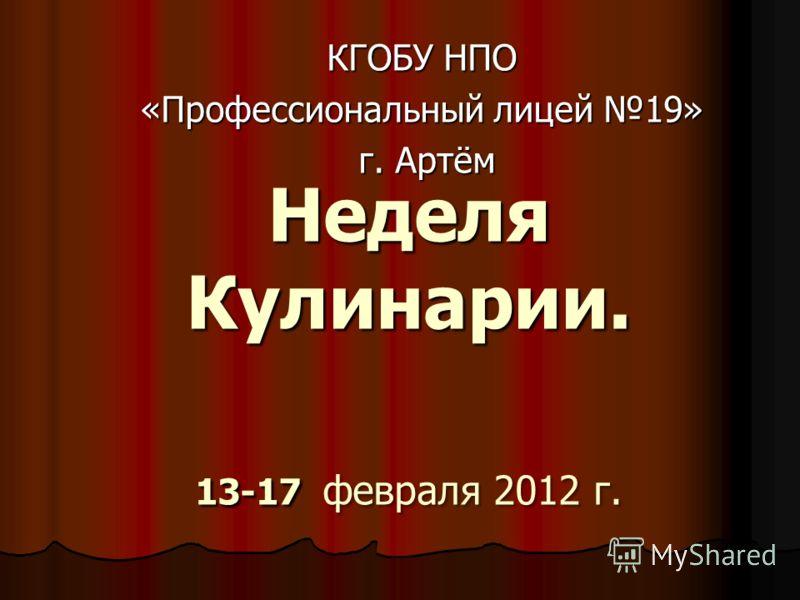 Неделя Кулинарии. 13-17 февраля 2012 г. КГОБУ НПО «Профессиональный лицей 19» г. Артём г. Артём