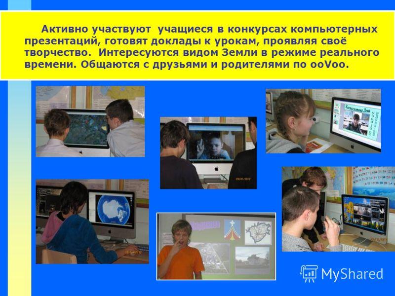 Активно участвуют учащиеся в конкурсах компьютерных презентаций, готовят доклады к урокам, проявляя своё творчество. Интересуются видом Земли в режиме реального времени. Общаются с друзьями и родителями по ooVoo.