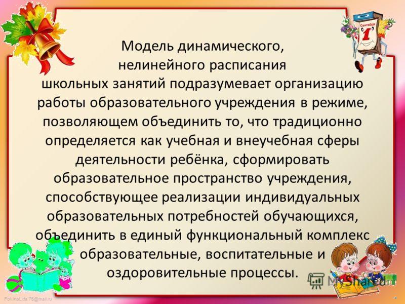 FokinaLida.75@mail.ru Модель динамического, нелинейного расписания школьных занятий подразумевает организацию работы образовательного учреждения в режиме, позволяющем объединить то, что традиционно определяется как учебная и внеучебная сферы деятельн