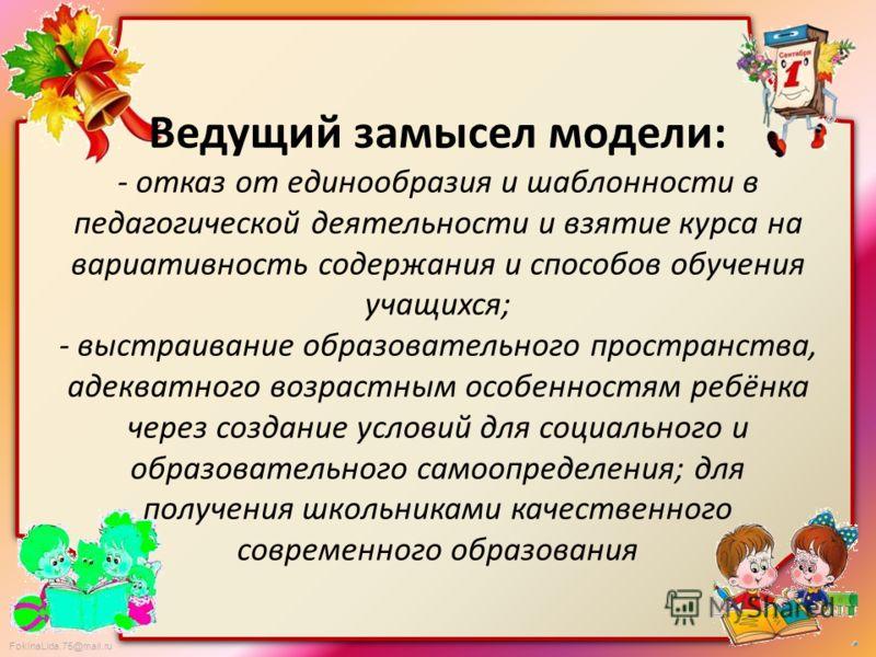 FokinaLida.75@mail.ru Ведущий замысел модели: - отказ от единообразия и шаблонности в педагогической деятельности и взятие курса на вариативность содержания и способов обучения учащихся; - выстраивание образовательного пространства, адекватного возра