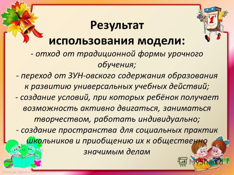 FokinaLida.75@mail.ru Результат использования модели: - отход от традиционной формы урочного обучения; - переход от ЗУН-овского содержания образования к развитию универсальных учебных действий; - создание условий, при которых ребёнок получает возможн