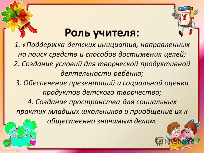 FokinaLida.75@mail.ru Роль учителя: 1. «Поддержка детских инициатив, направленных на поиск средств и способов достижения целей; 2. Создание условий для творческой продуктивной деятельности ребёнка; 3. Обеспечение презентаций и социальной оценки проду