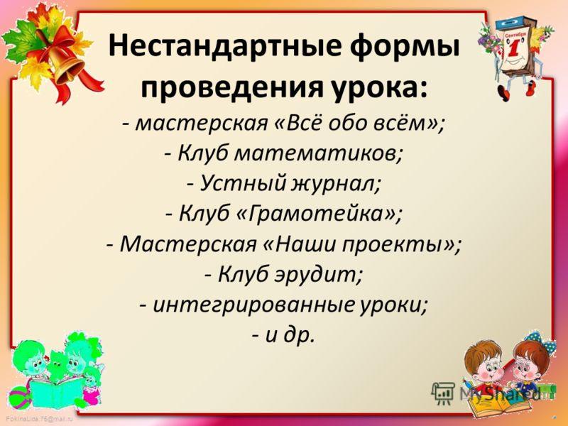 FokinaLida.75@mail.ru Нестандартные формы проведения урока: - мастерская «Всё обо всём»; - Клуб математиков; - Устный журнал; - Клуб «Грамотейка»; - Мастерская «Наши проекты»; - Клуб эрудит; - интегрированные уроки; - и др.