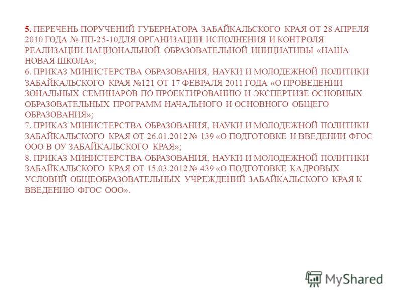 5. ПЕРЕЧЕНЬ ПОРУЧЕНИЙ ГУБЕРНАТОРА ЗАБАЙКАЛЬСКОГО КРАЯ ОТ 28 АПРЕЛЯ 2010 ГОДА ПП-25-10ДЛЯ ОРГАНИЗАЦИИ ИСПОЛНЕНИЯ И КОНТРОЛЯ РЕАЛИЗАЦИИ НАЦИОНАЛЬНОЙ ОБРАЗОВАТЕЛЬНОЙ ИНИЦИАТИВЫ «НАША НОВАЯ ШКОЛА»; 6. ПРИКАЗ МИНИСТЕРСТВА ОБРАЗОВАНИЯ, НАУКИ И МОЛОДЕЖНОЙ П