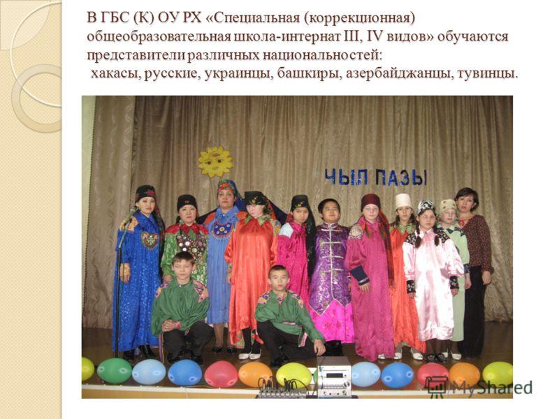 В ГБС (К) ОУ РХ «Специальная (коррекционная) общеобразовательная школа-интернат III, IV видов» обучаются представители различных национальностей: хакасы, русские, украинцы, башкиры, азербайджанцы, тувинцы.
