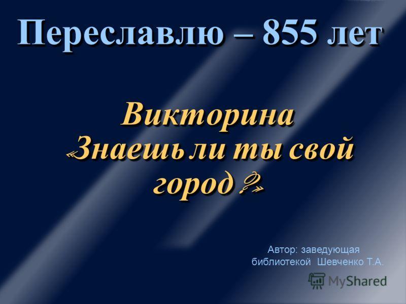 Викторина « Знаешь ли ты свой город ?» Переславлю – 855 лет Автор: заведующая библиотекой Шевченко Т.А.
