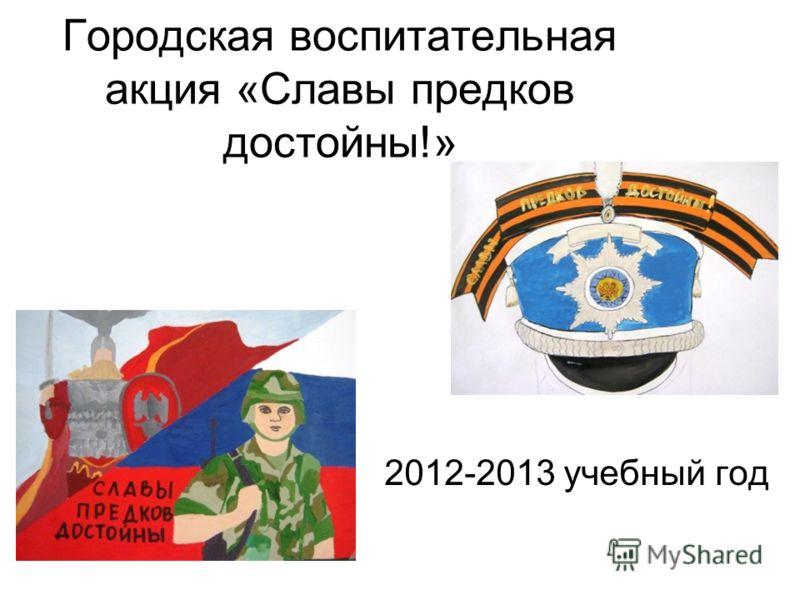 Городская воспитательная акция «Славы предков достойны!» 2012-2013 учебный год