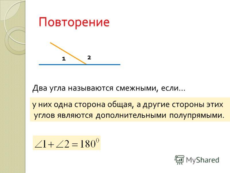 Повторение Два угла называются смежными, если … у них одна сторона общая, а другие стороны этих углов являются дополнительными полупрямыми. 1 2