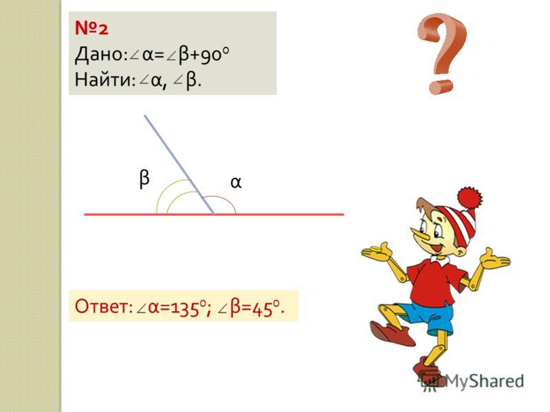 2 Дано : α = β +90 0 Найти : α, β. α β Ответ : α =135 0 ; β =45 0.